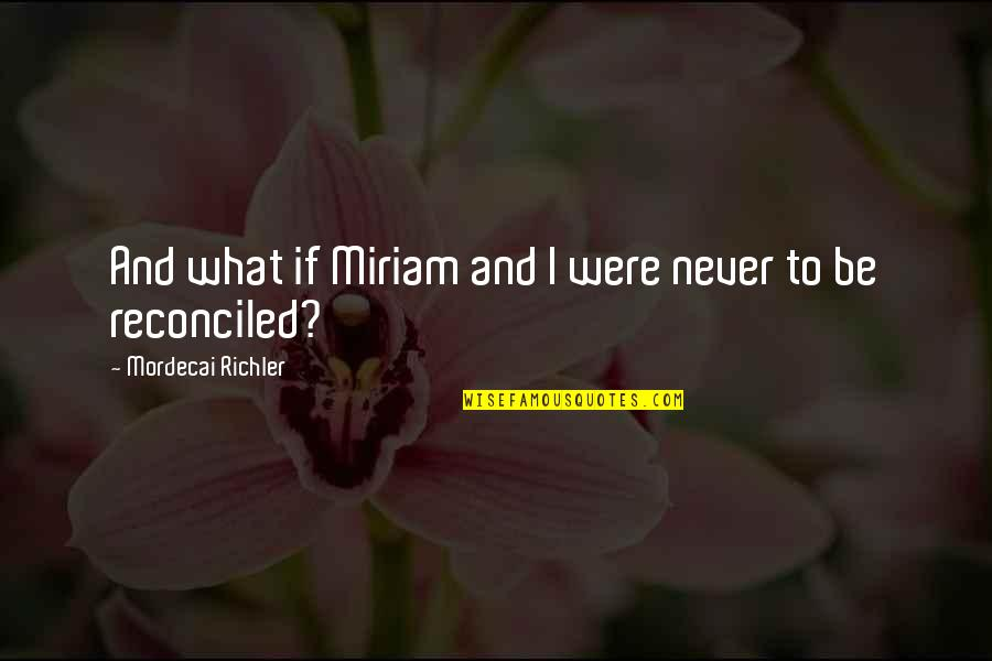 Hopeless Love Quotes By Mordecai Richler: And what if Miriam and I were never