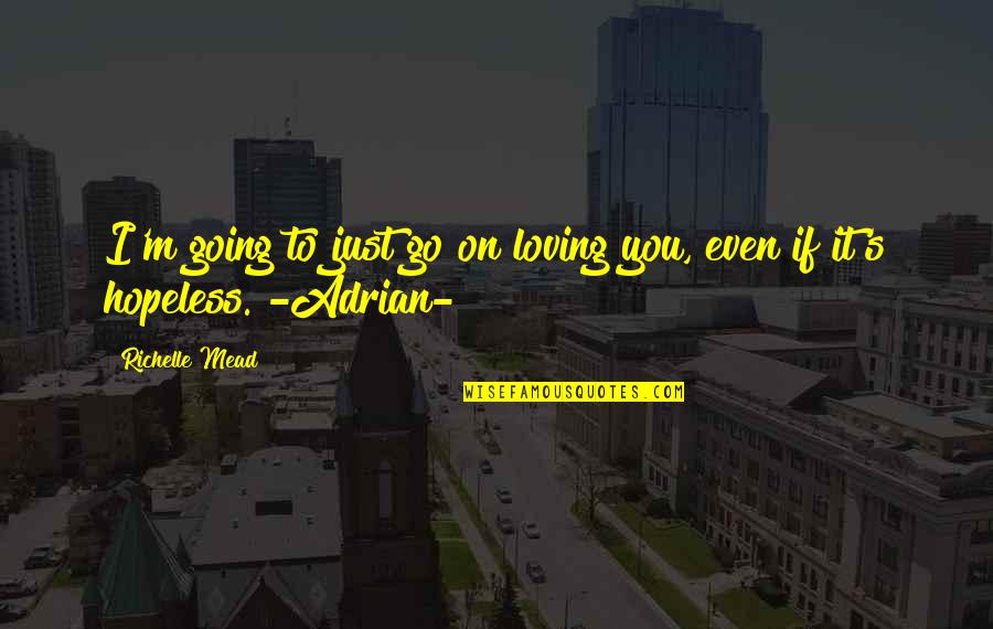 Hopeless Love Quotes By Richelle Mead: I'm going to just go on loving you,