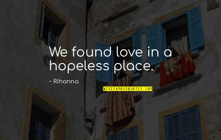 Hopeless Love Quotes By Rihanna: We found love in a hopeless place.
