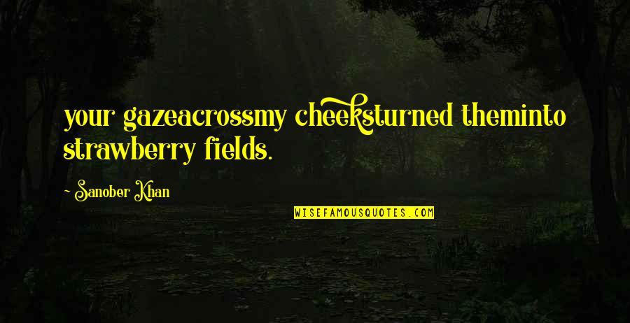 Hopeless Love Quotes By Sanober Khan: your gazeacrossmy cheeksturned theminto strawberry fields.