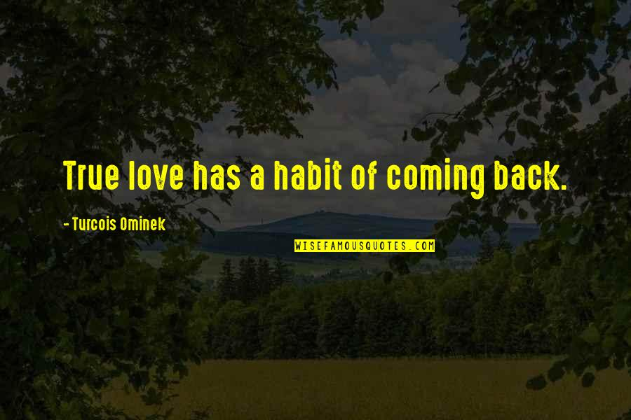 Hopeless Love Quotes By Turcois Ominek: True love has a habit of coming back.