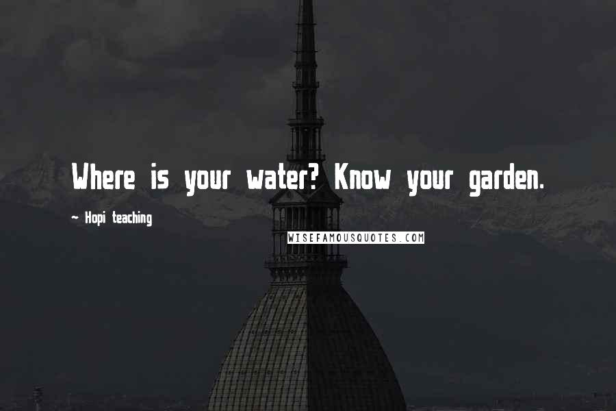 Hopi Teaching quotes: Where is your water? Know your garden.