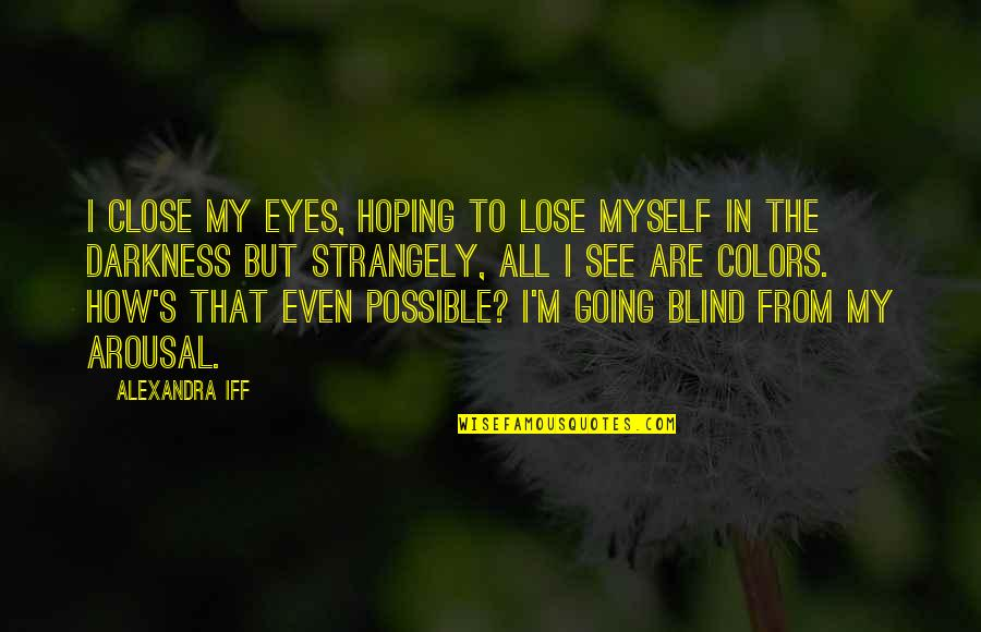 Hoping For Love Quotes By Alexandra Iff: I close my eyes, hoping to lose myself
