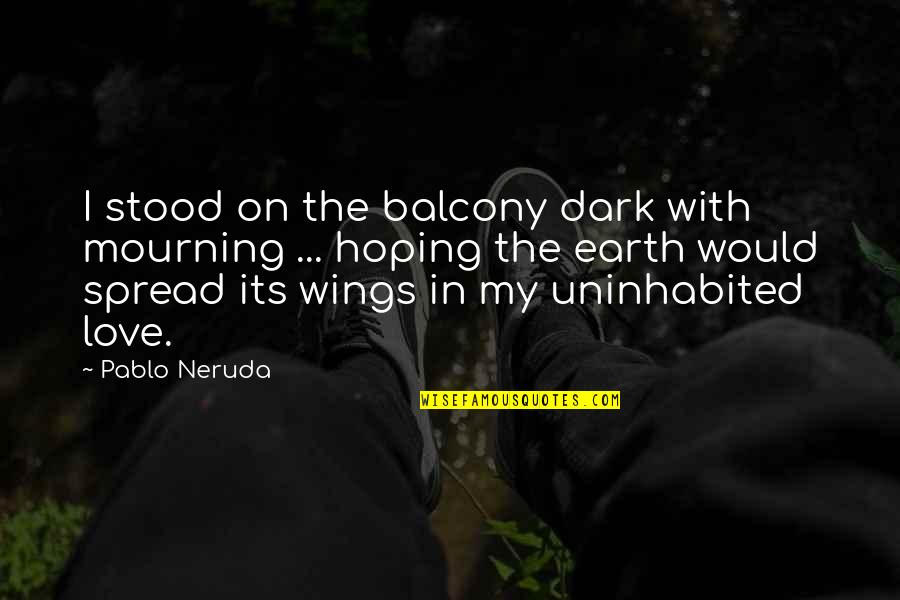 Hoping For Love Quotes By Pablo Neruda: I stood on the balcony dark with mourning
