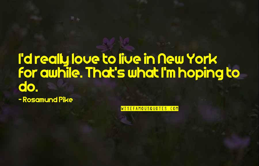 Hoping For Love Quotes By Rosamund Pike: I'd really love to live in New York