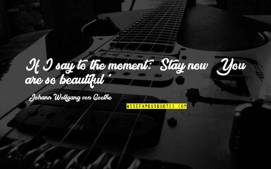 Hoping Good News Quotes By Johann Wolfgang Von Goethe: If I say to the moment: 'Stay now!