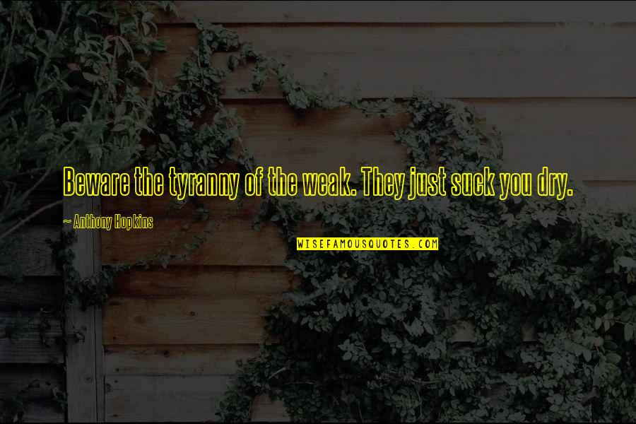 Hopkins Quotes By Anthony Hopkins: Beware the tyranny of the weak. They just