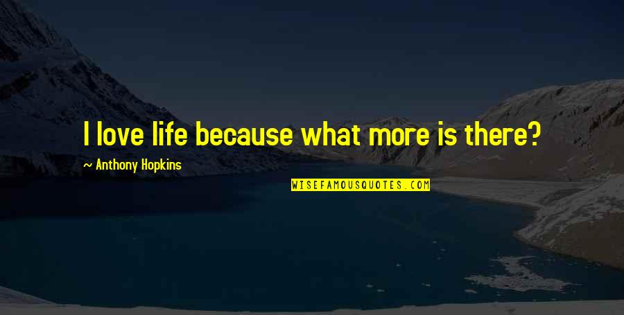 Hopkins Quotes By Anthony Hopkins: I love life because what more is there?