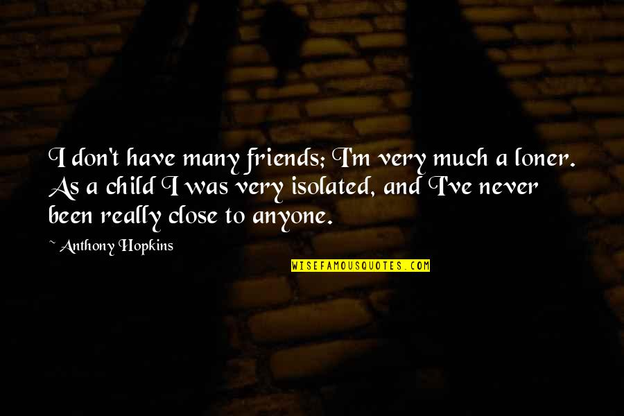 Hopkins Quotes By Anthony Hopkins: I don't have many friends; I'm very much