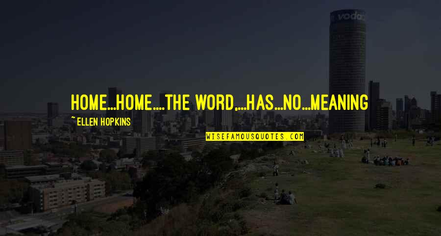 Hopkins Quotes By Ellen Hopkins: Home...Home....the word,...has...no...meaning
