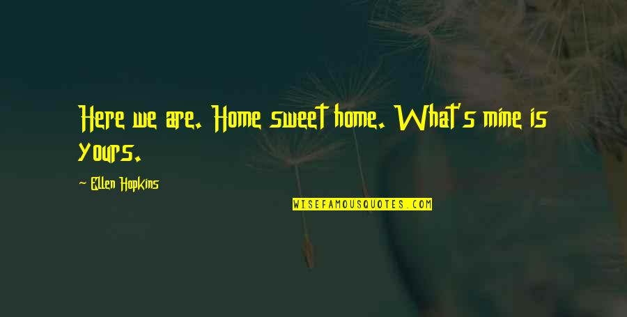 Hopkins Quotes By Ellen Hopkins: Here we are. Home sweet home. What's mine
