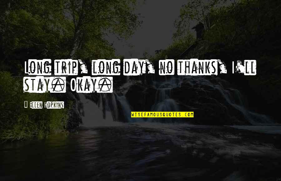 Hopkins Quotes By Ellen Hopkins: Long trip, long day, no thanks, I'll stay.