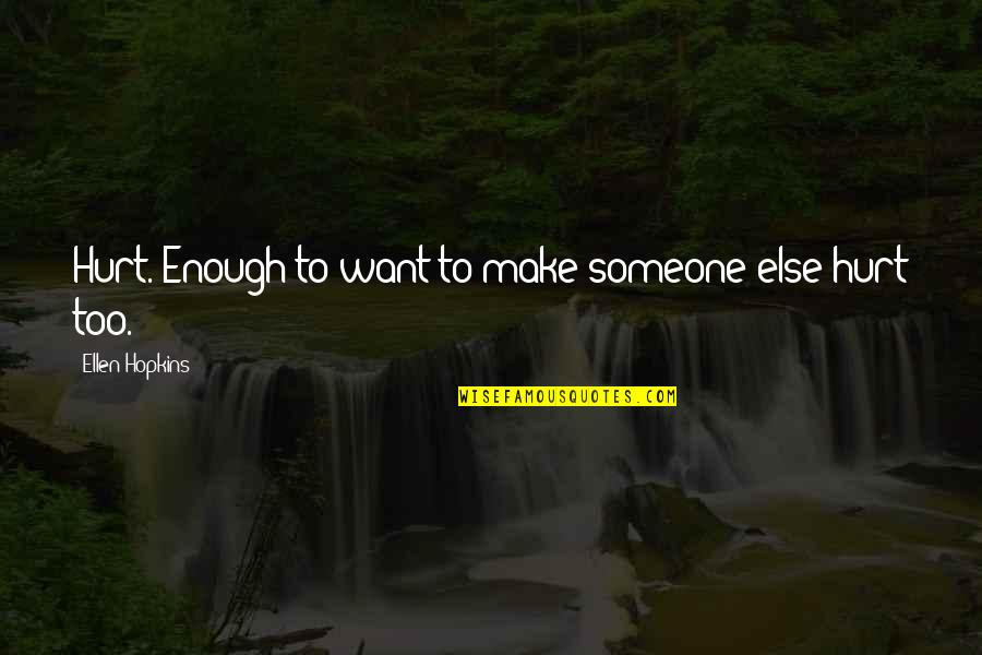 Hopkins Quotes By Ellen Hopkins: Hurt. Enough to want to make someone else