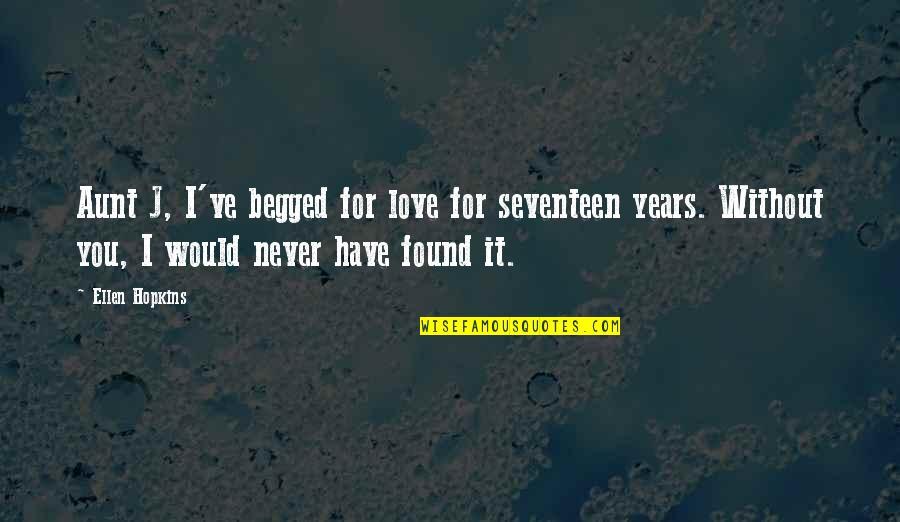 Hopkins Quotes By Ellen Hopkins: Aunt J, I've begged for love for seventeen