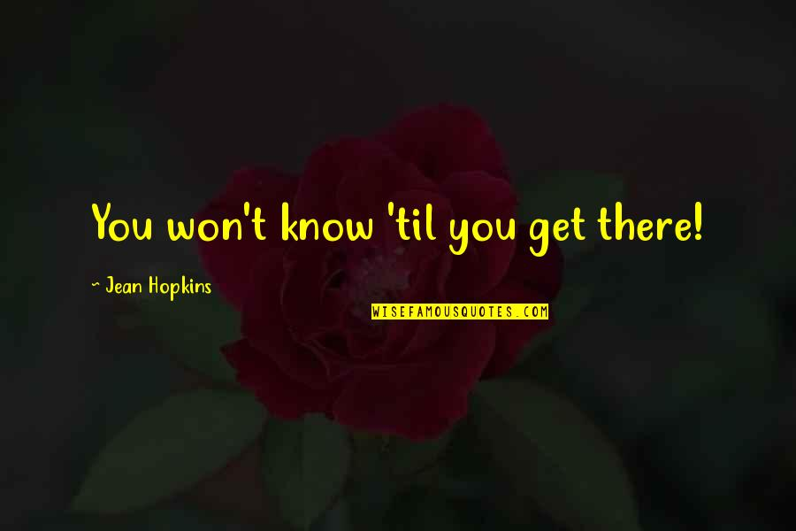 Hopkins Quotes By Jean Hopkins: You won't know 'til you get there!
