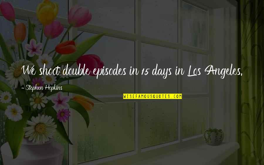 Hopkins Quotes By Stephen Hopkins: We shoot double episodes in 15 days in