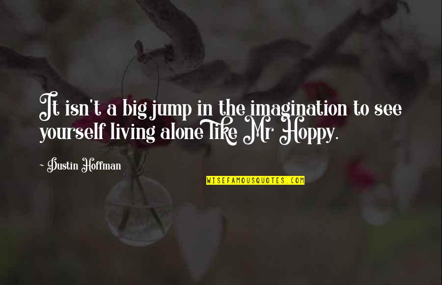 Hoppy Quotes By Dustin Hoffman: It isn't a big jump in the imagination