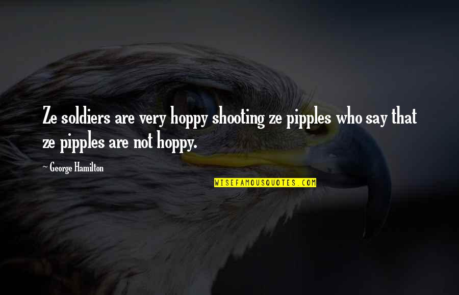 Hoppy Quotes By George Hamilton: Ze soldiers are very hoppy shooting ze pipples