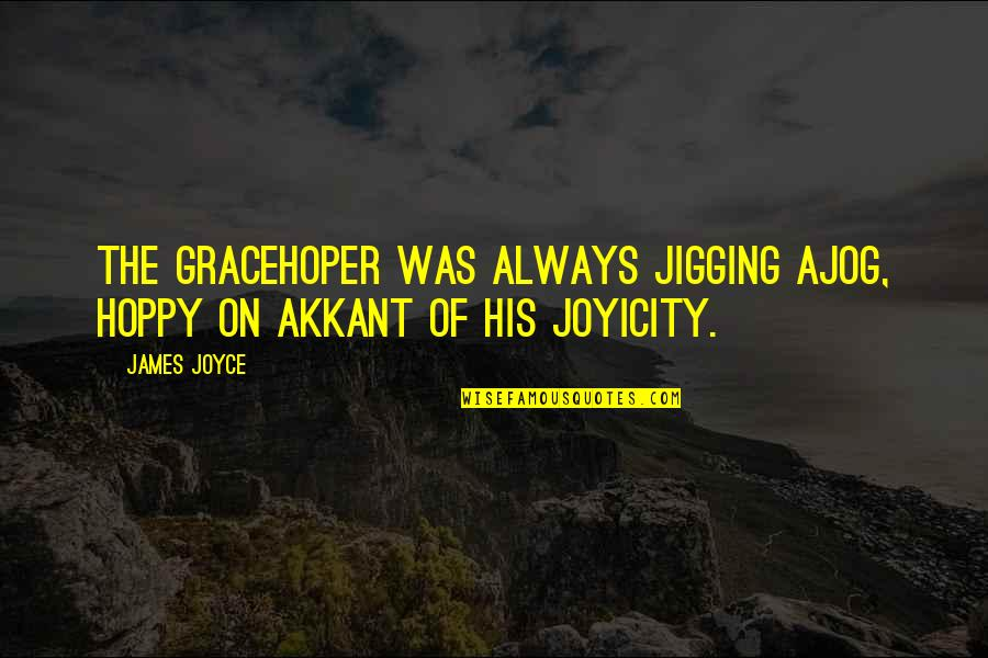 Hoppy Quotes By James Joyce: The Gracehoper was always jigging ajog, hoppy on