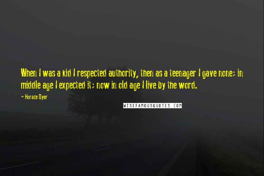 Horace Dyer quotes: When I was a kid I respected authority, then as a teenager I gave none; in middle age I expected it; now in old age I live by the word.