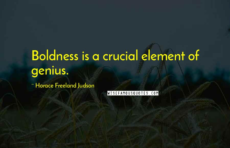Horace Freeland Judson quotes: Boldness is a crucial element of genius.