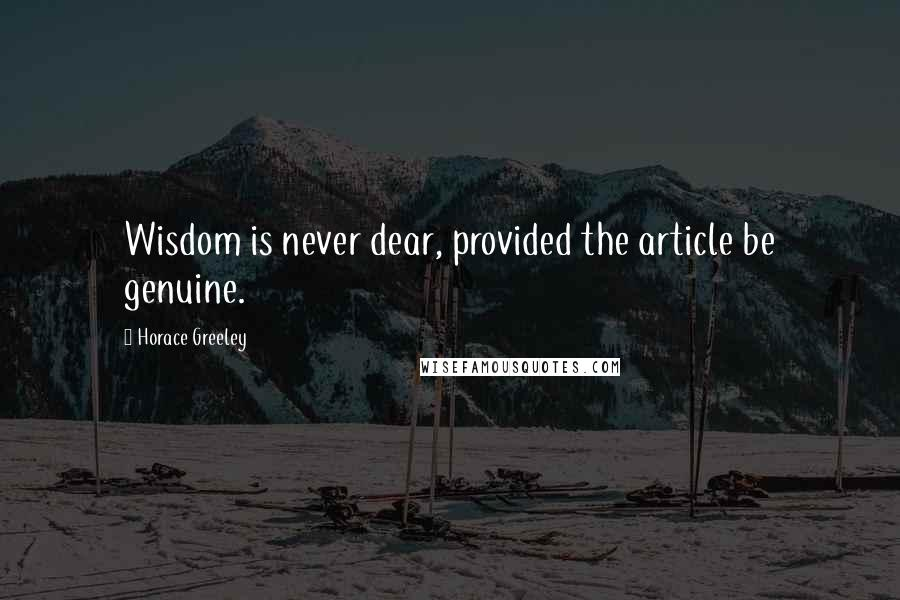 Horace Greeley quotes: Wisdom is never dear, provided the article be genuine.