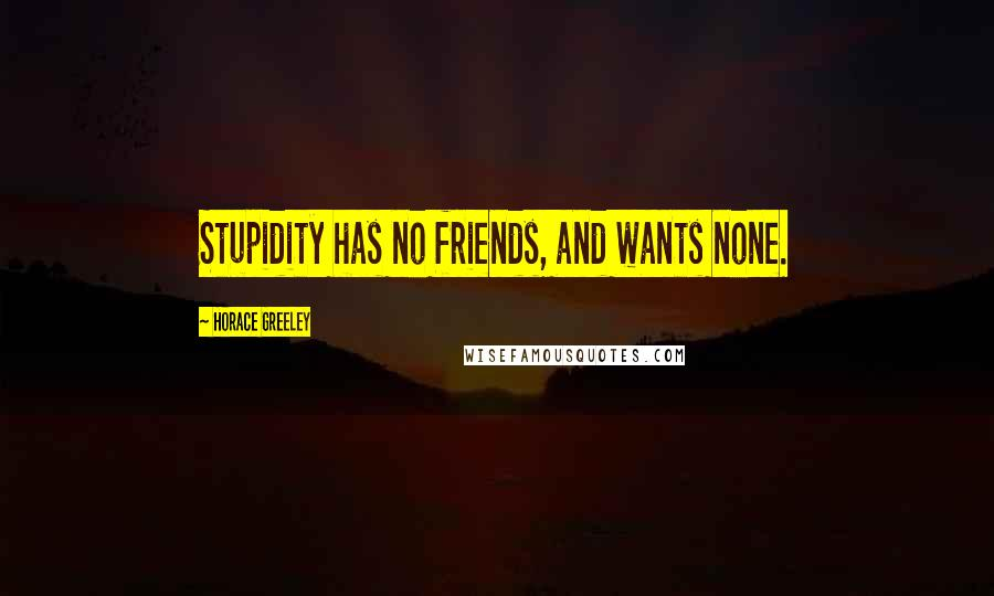 Horace Greeley quotes: Stupidity has no friends, and wants none.