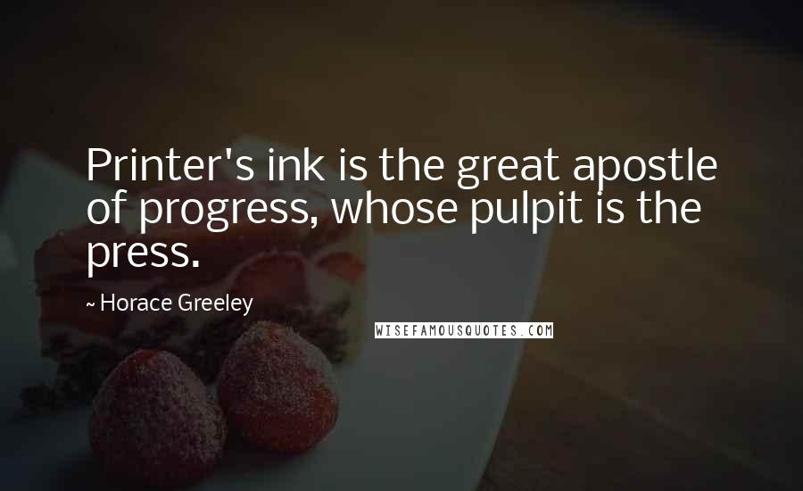 Horace Greeley quotes: Printer's ink is the great apostle of progress, whose pulpit is the press.