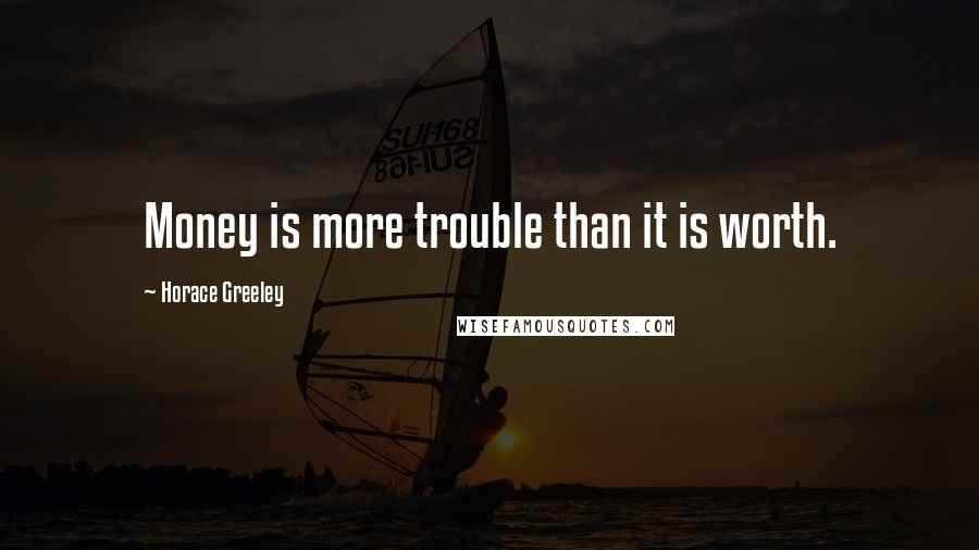 Horace Greeley quotes: Money is more trouble than it is worth.