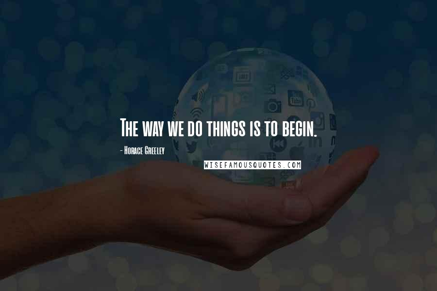 Horace Greeley quotes: The way we do things is to begin.