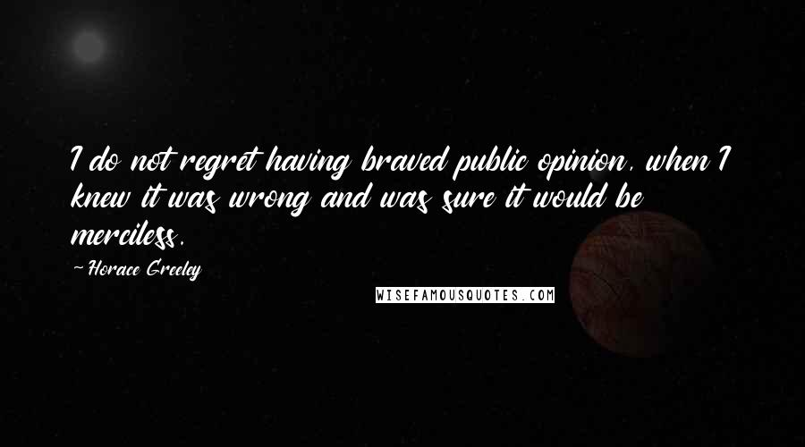 Horace Greeley quotes: I do not regret having braved public opinion, when I knew it was wrong and was sure it would be merciless.