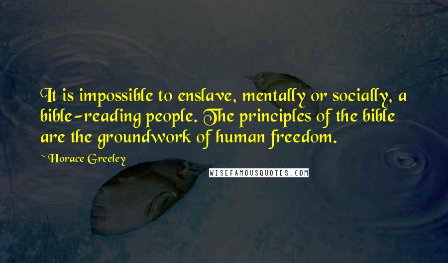 Horace Greeley quotes: It is impossible to enslave, mentally or socially, a bible-reading people. The principles of the bible are the groundwork of human freedom.