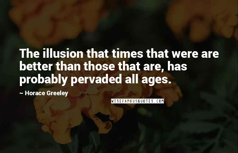 Horace Greeley quotes: The illusion that times that were are better than those that are, has probably pervaded all ages.