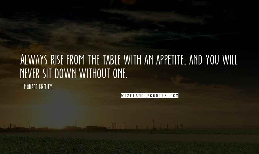 Horace Greeley quotes: Always rise from the table with an appetite, and you will never sit down without one.