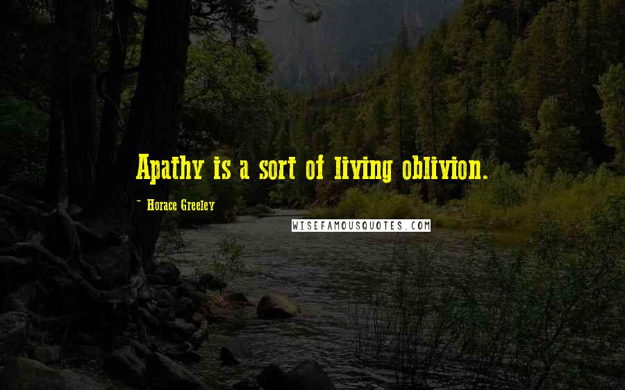 Horace Greeley quotes: Apathy is a sort of living oblivion.