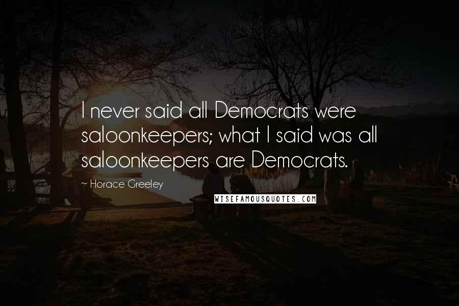 Horace Greeley quotes: I never said all Democrats were saloonkeepers; what I said was all saloonkeepers are Democrats.