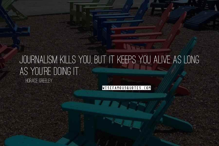 Horace Greeley quotes: Journalism kills you, but it keeps you alive as long as you're doing it.