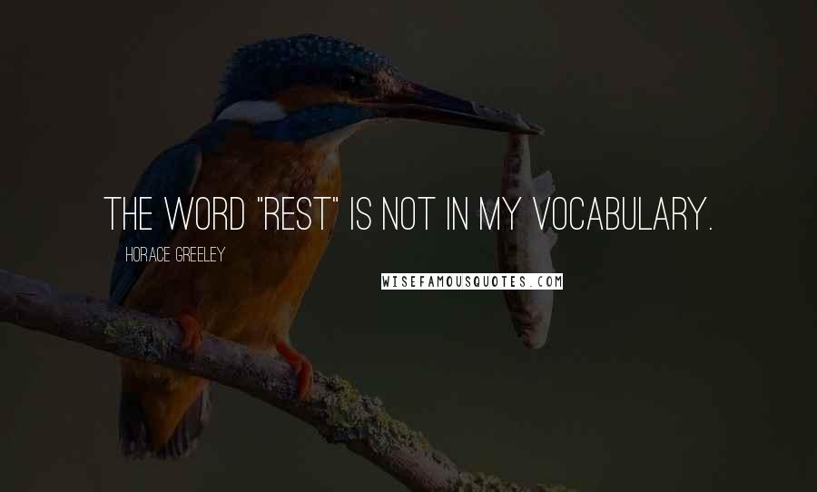 "Horace Greeley quotes: The word ""rest"" is not in my vocabulary."