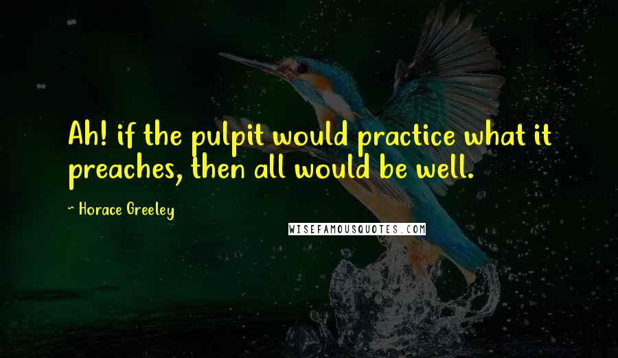 Horace Greeley quotes: Ah! if the pulpit would practice what it preaches, then all would be well.