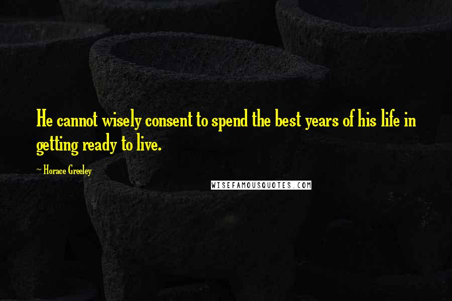 Horace Greeley quotes: He cannot wisely consent to spend the best years of his life in getting ready to live.