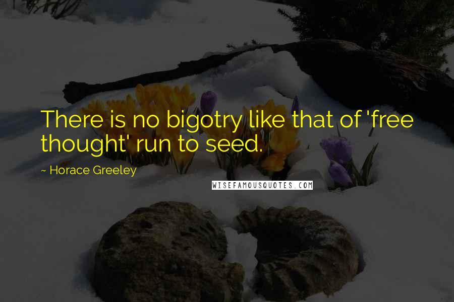 Horace Greeley quotes: There is no bigotry like that of 'free thought' run to seed.