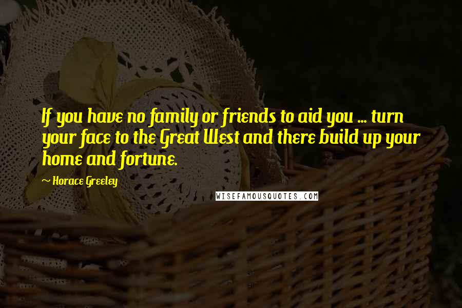 Horace Greeley quotes: If you have no family or friends to aid you ... turn your face to the Great West and there build up your home and fortune.