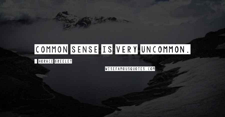 Horace Greeley quotes: Common sense is very uncommon.