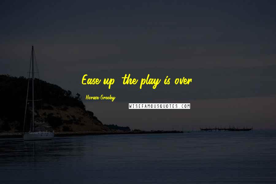 Horace Greeley quotes: Ease up, the play is over.