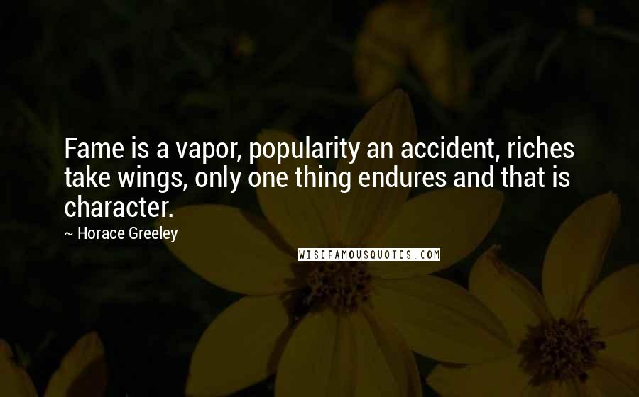 Horace Greeley quotes: Fame is a vapor, popularity an accident, riches take wings, only one thing endures and that is character.