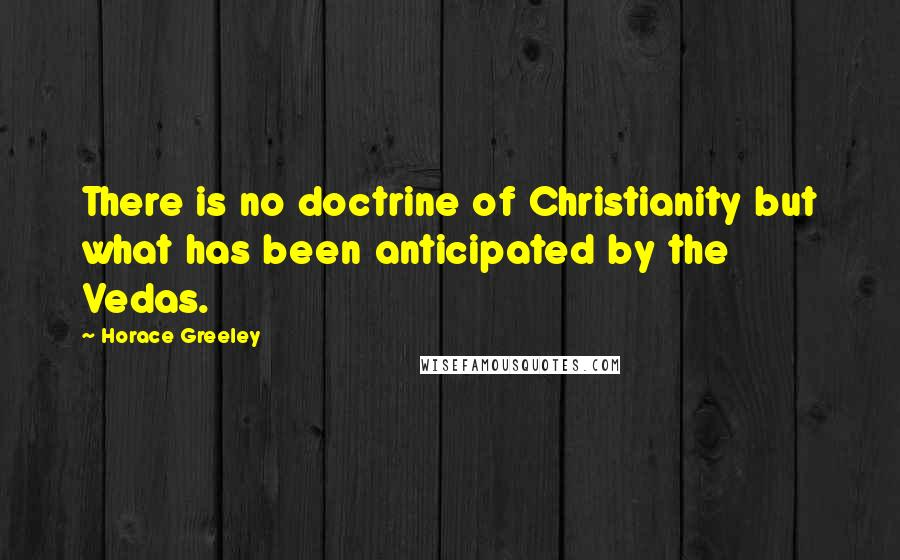 Horace Greeley quotes: There is no doctrine of Christianity but what has been anticipated by the Vedas.