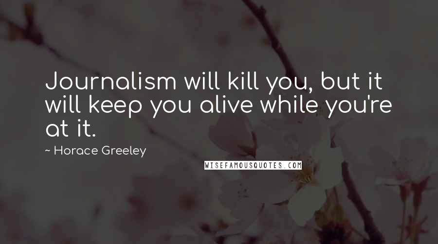 Horace Greeley quotes: Journalism will kill you, but it will keep you alive while you're at it.