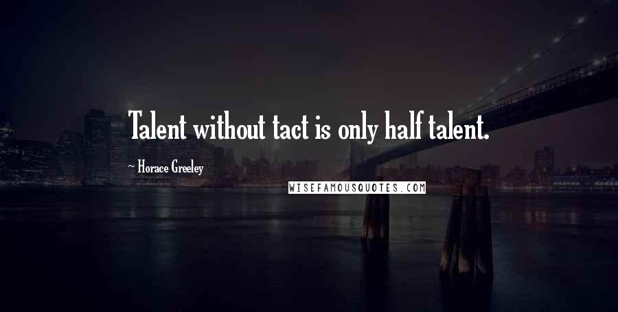 Horace Greeley quotes: Talent without tact is only half talent.