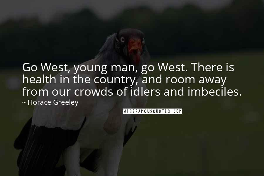 Horace Greeley quotes: Go West, young man, go West. There is health in the country, and room away from our crowds of idlers and imbeciles.