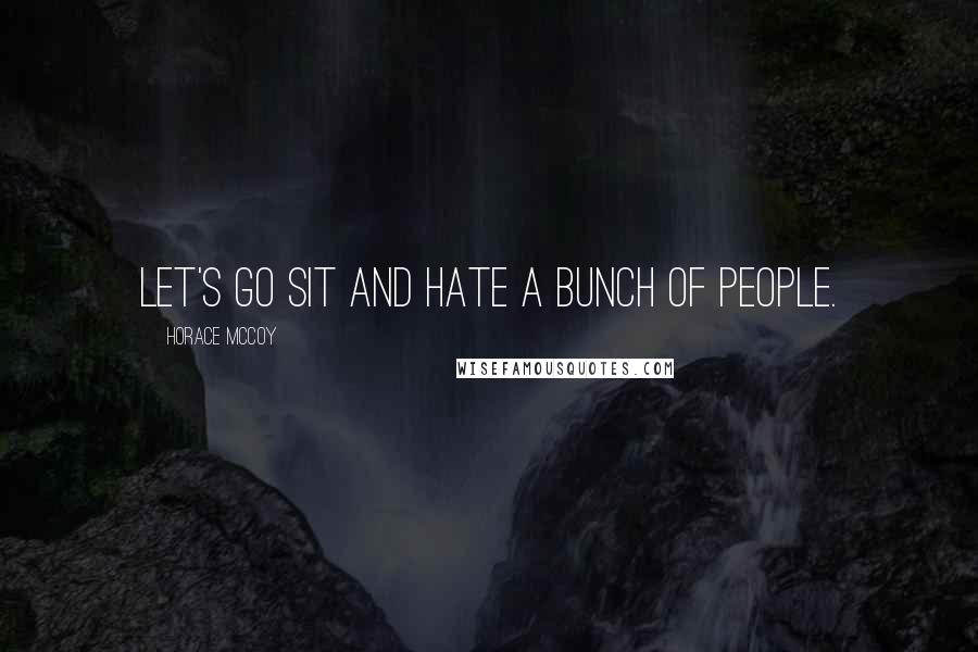 Horace McCoy quotes: Let's go sit and hate a bunch of people.